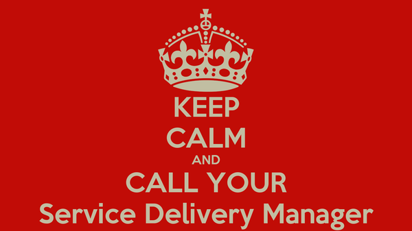 KEEP CALM AND CALL YOUR Service Delivery Manager