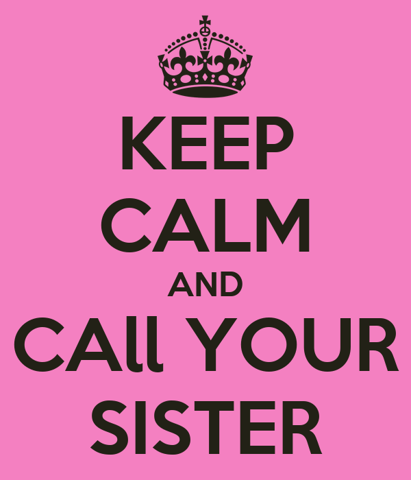 KEEP CALM AND CAll YOUR SISTER