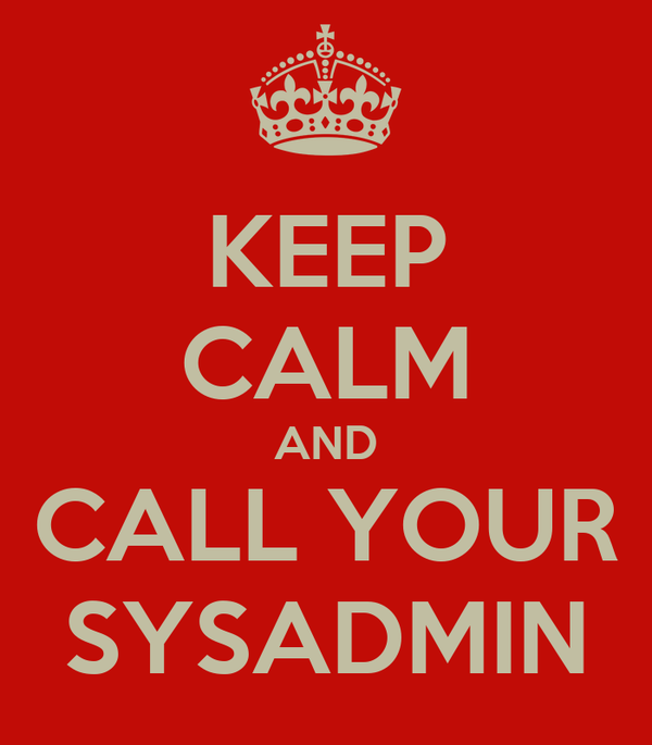 KEEP CALM AND CALL YOUR SYSADMIN