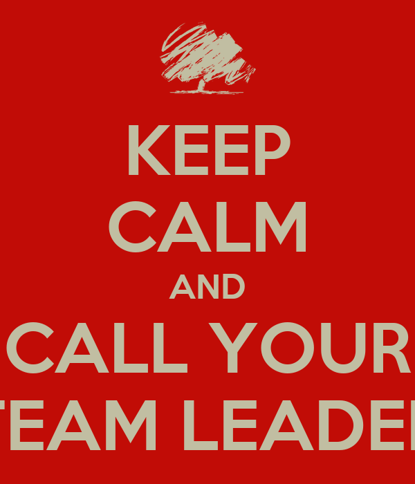 KEEP CALM AND CALL YOUR TEAM LEADER
