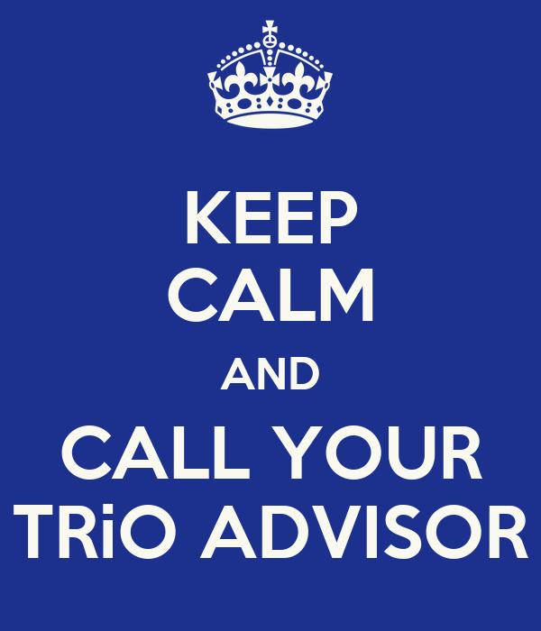 KEEP CALM AND CALL YOUR TRiO ADVISOR