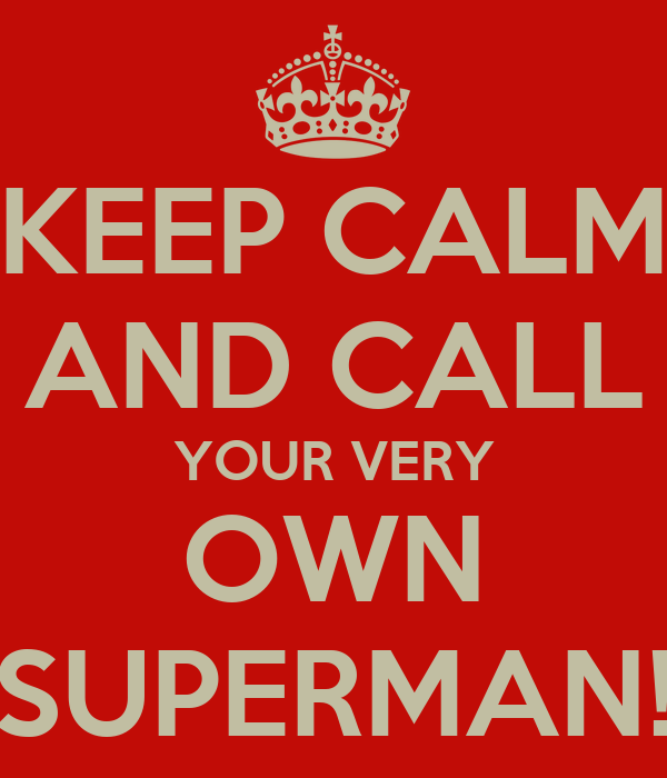 KEEP CALM AND CALL YOUR VERY OWN SUPERMAN!