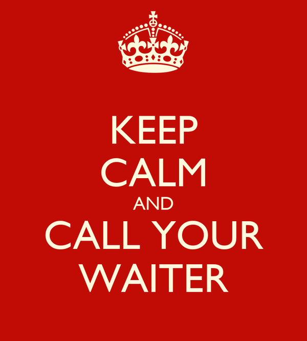 KEEP CALM AND CALL YOUR WAITER
