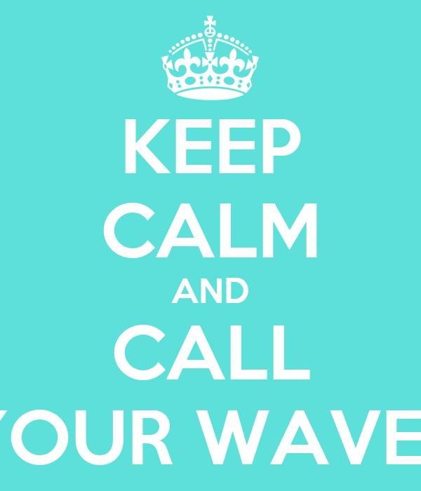 KEEP CALM AND CALL YOUR WAVES