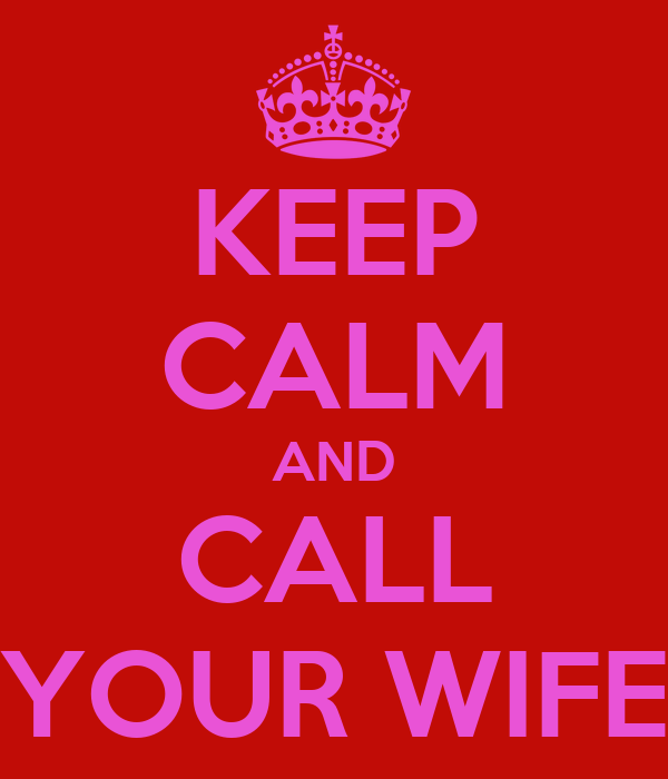 KEEP CALM AND CALL YOUR WIFE