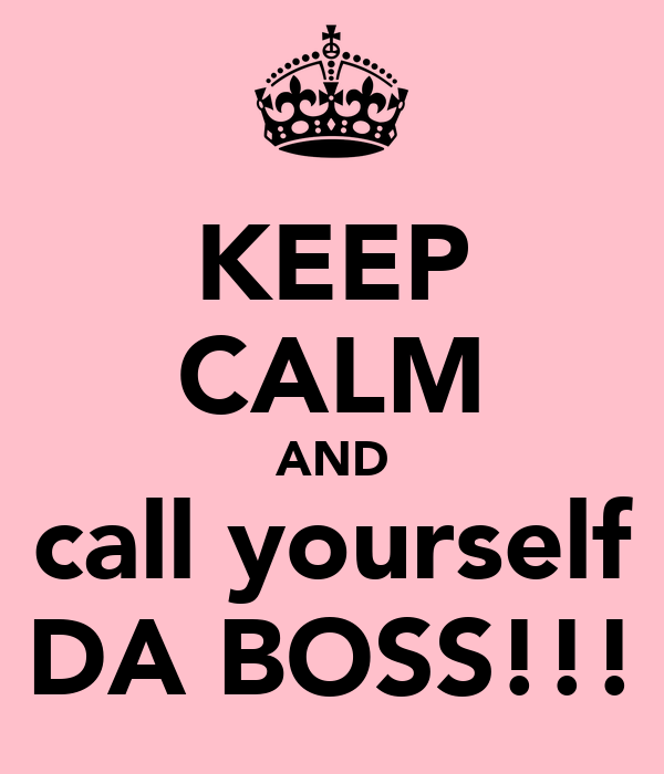 KEEP CALM AND call yourself DA BOSS!!!