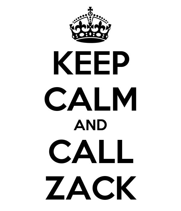 KEEP CALM AND CALL ZACK
