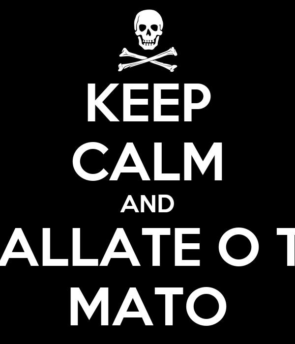 KEEP CALM AND CALLATE O TE MATO