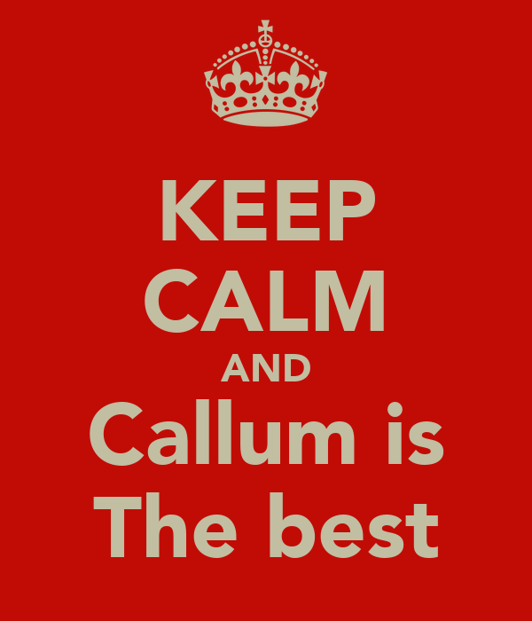 KEEP CALM AND Callum is The best