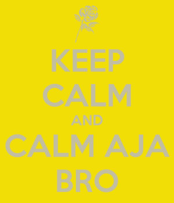 KEEP CALM AND CALM AJA BRO