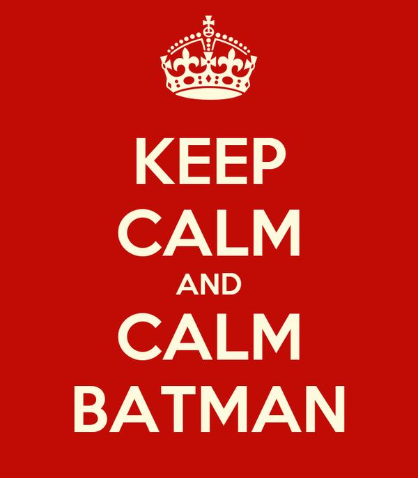 KEEP CALM AND CALM BATMAN