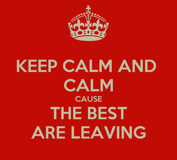 KEEP CALM AND  CALM CAUSE THE BEST ARE LEAVING