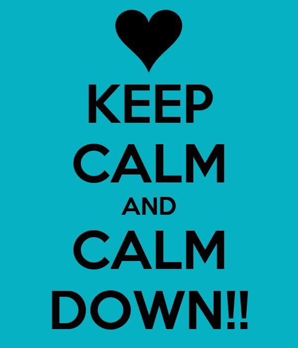 KEEP CALM AND CALM DOWN!!