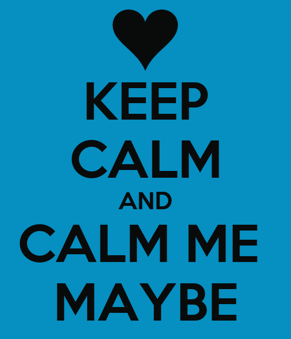 KEEP CALM AND CALM ME  MAYBE