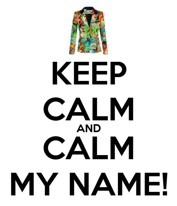 KEEP CALM AND CALM MY NAME!