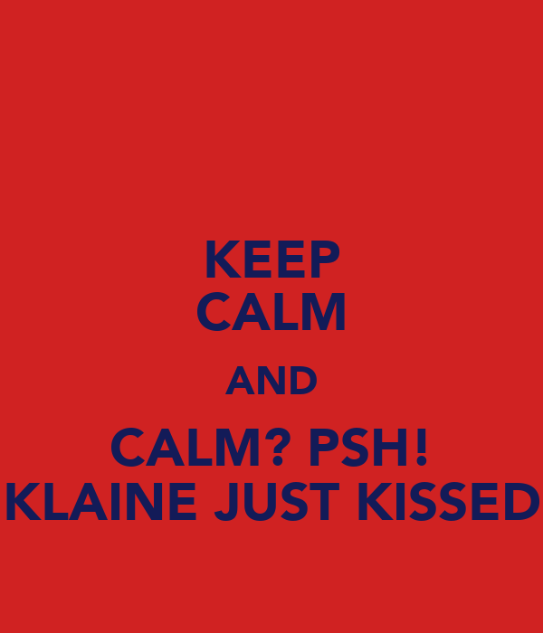KEEP CALM AND CALM? PSH! KLAINE JUST KISSED