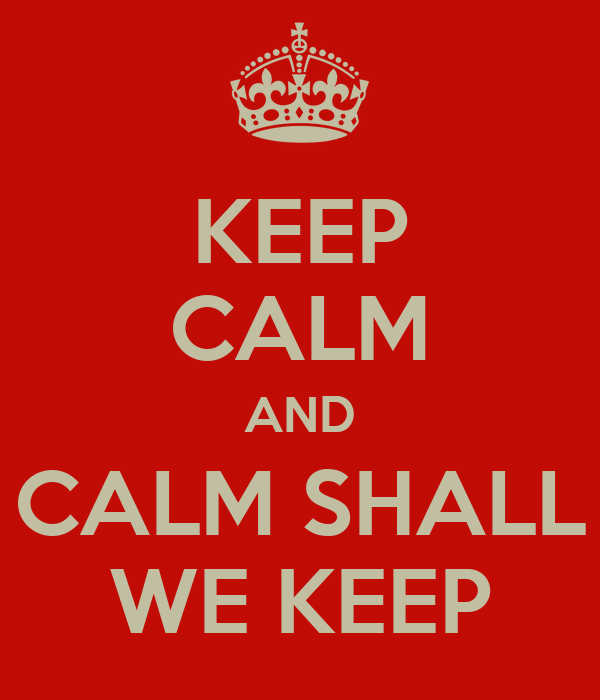 KEEP CALM AND CALM SHALL WE KEEP