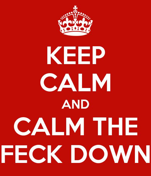 KEEP CALM AND CALM THE FECK DOWN