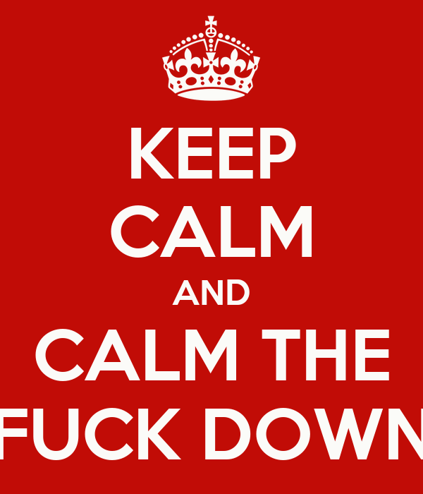 KEEP CALM AND CALM THE FUCK DOWN