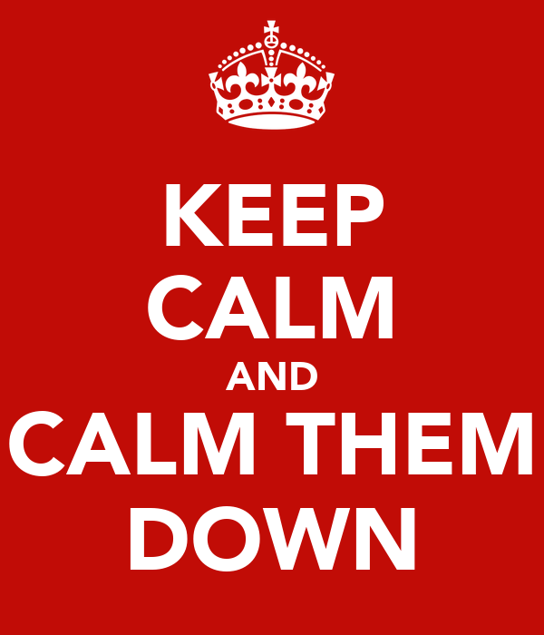 KEEP CALM AND CALM THEM DOWN
