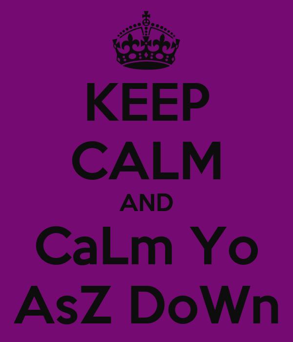 KEEP CALM AND CaLm Yo AsZ DoWn
