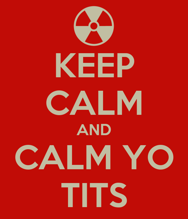 KEEP CALM AND CALM YO TITS