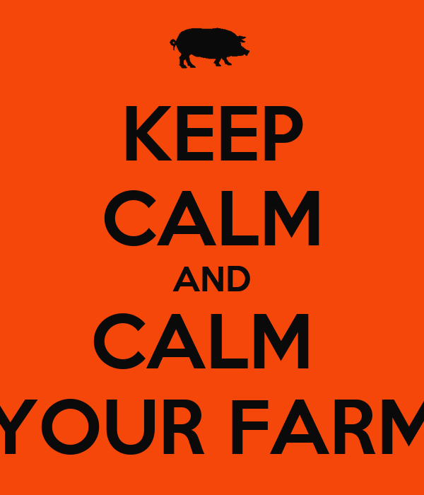 KEEP CALM AND CALM  YOUR FARM