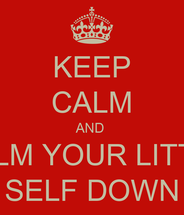 KEEP CALM AND  CALM YOUR LITTLE SELF DOWN