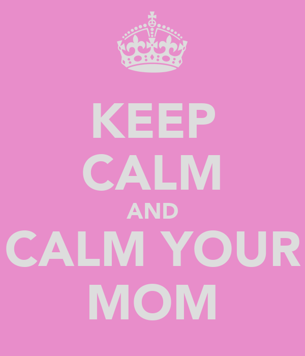 KEEP CALM AND CALM YOUR MOM