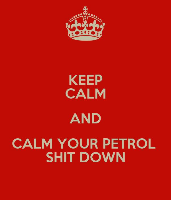 KEEP CALM AND CALM YOUR PETROL  SHIT DOWN