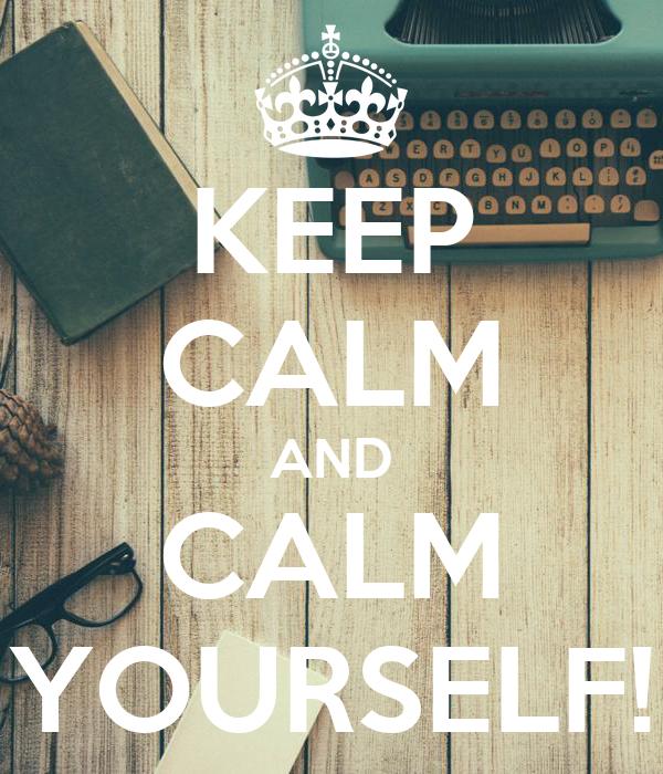 KEEP CALM AND CALM YOURSELF!