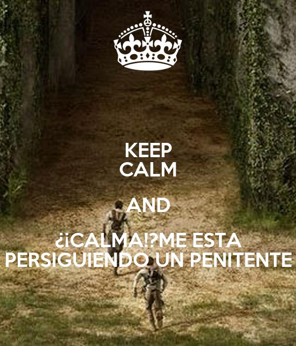 KEEP CALM AND ¿¡CALMA!?ME ESTA PERSIGUIENDO UN PENITENTE