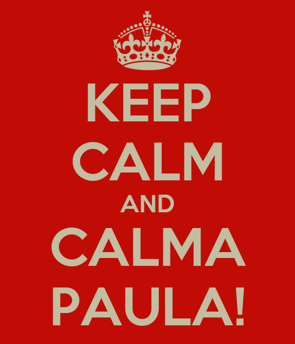 KEEP CALM AND CALMA PAULA!
