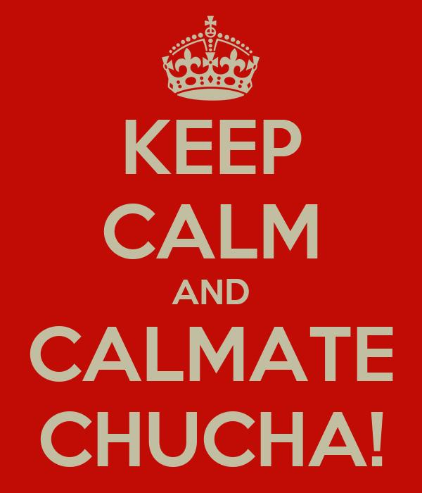 KEEP CALM AND CALMATE CHUCHA!