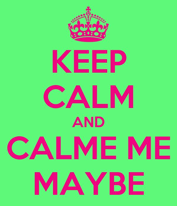 KEEP CALM AND CALME ME MAYBE