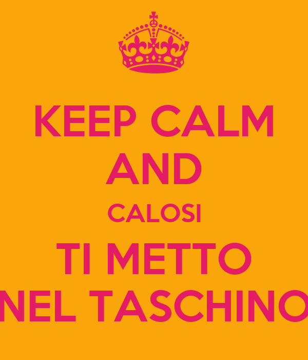 KEEP CALM AND CALOSI TI METTO NEL TASCHINO