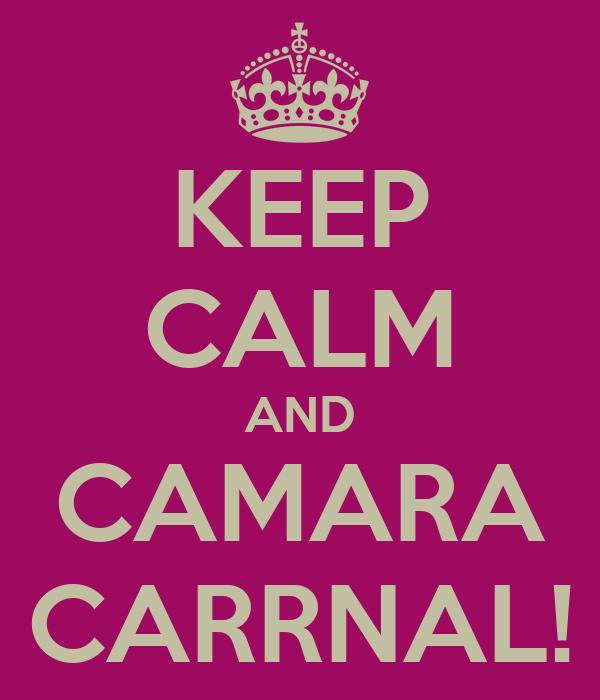 KEEP CALM AND CAMARA CARRNAL!