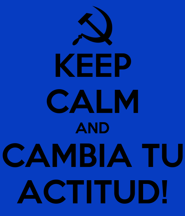 KEEP CALM AND CAMBIA TU ACTITUD!