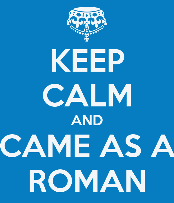 KEEP CALM AND CAME AS A ROMAN
