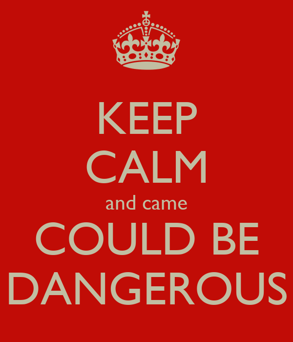 KEEP CALM and came COULD BE DANGEROUS