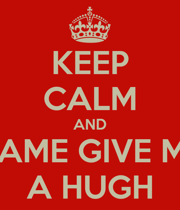 KEEP CALM AND CAME GIVE ME A HUGH