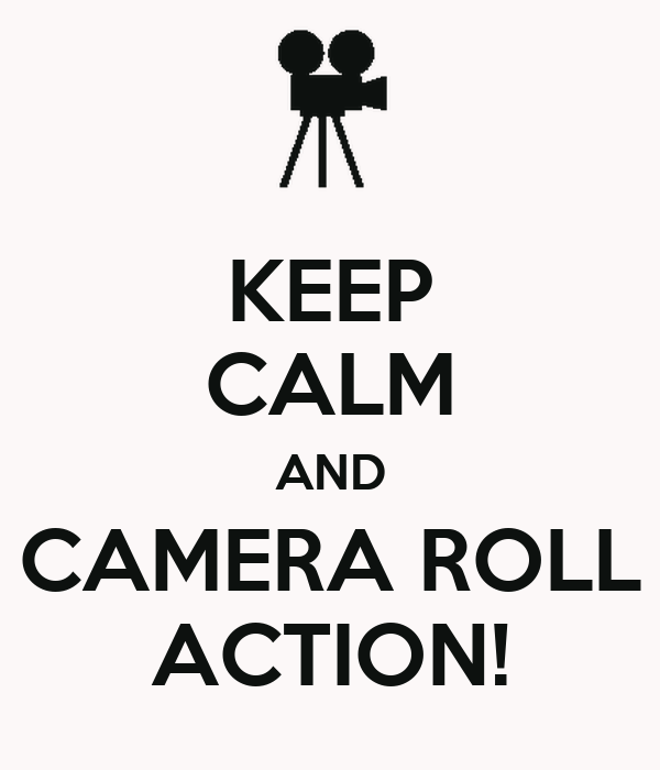 KEEP CALM AND CAMERA ROLL ACTION!