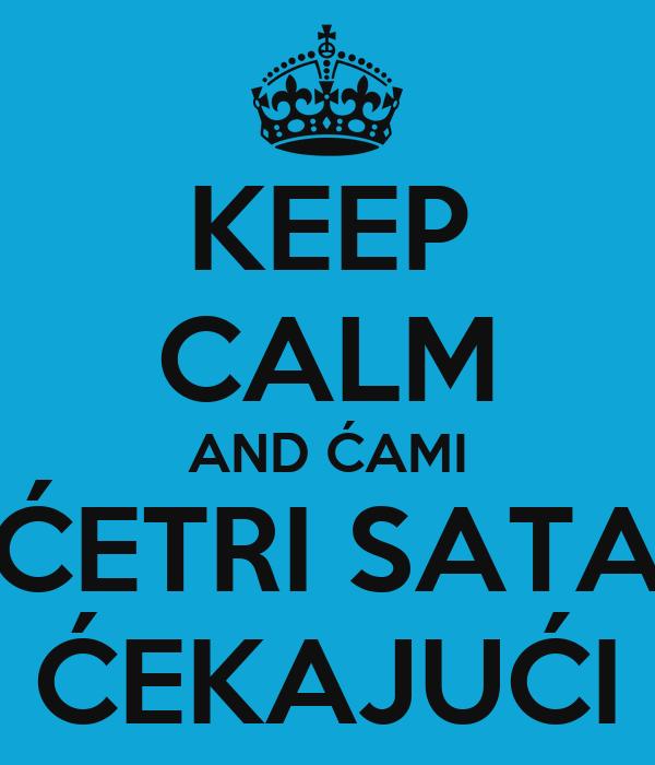 KEEP CALM AND ĆAMI ĆETRI SATA ĆEKAJUĆI