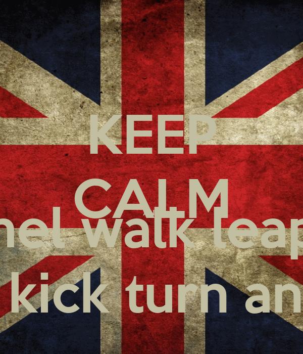 KEEP CALM AND Cammel walk leap twirl privet kick turn and Bow