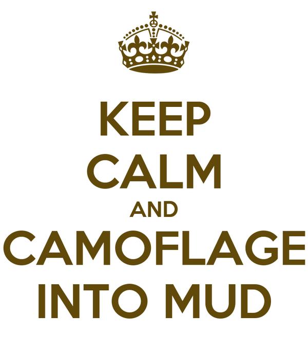 KEEP CALM AND CAMOFLAGE INTO MUD