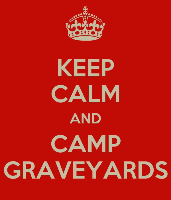KEEP CALM AND CAMP GRAVEYARDS