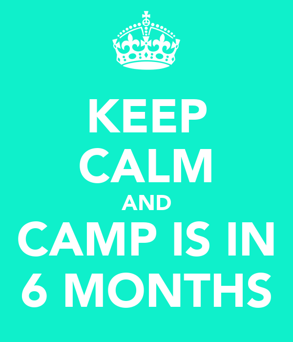 KEEP CALM AND CAMP IS IN 6 MONTHS