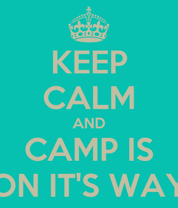 KEEP CALM AND CAMP IS ON IT'S WAY