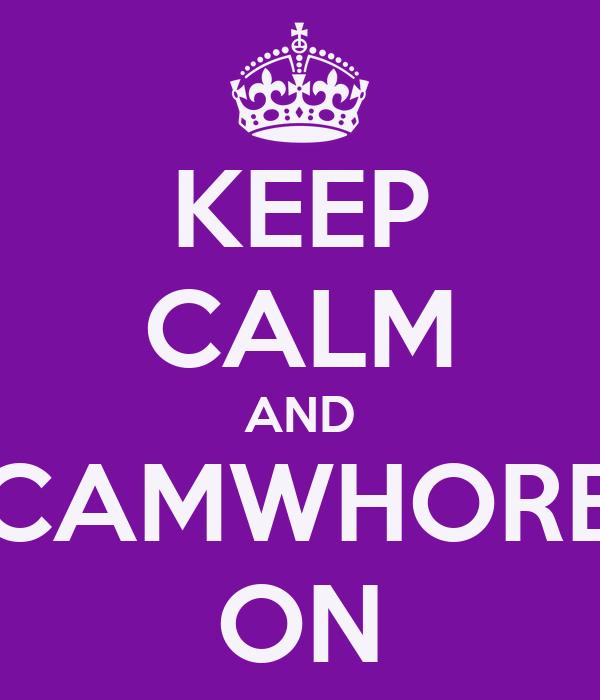 KEEP CALM AND CAMWHORE ON