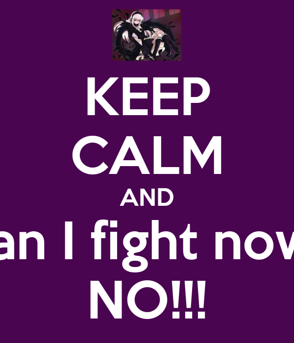 KEEP CALM AND Can I fight now? NO!!!